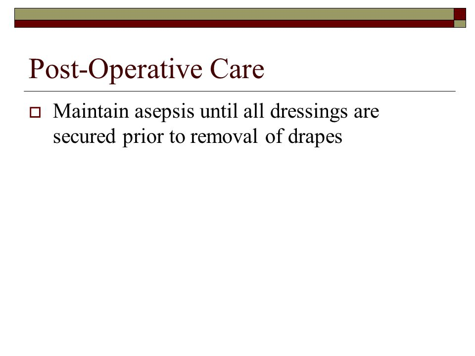 Post-Operative Care  Maintain asepsis until all dressings are secured prior to removal of drapes