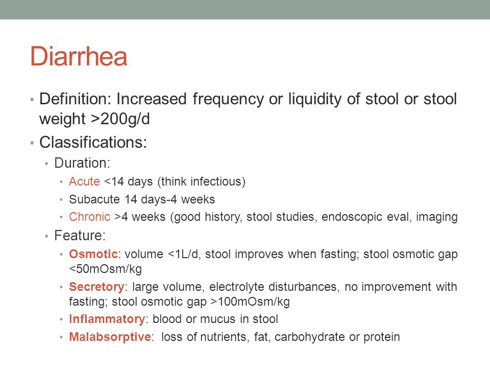 Diarrhea Definition: Increased frequency or liquidity of stool or stool weight >200g/d Classifications: Duration: Acute <14 days (think infectious) Subacute 14 days-4 weeks Chronic >4 weeks (good history, stool studies, endoscopic eval, imaging Feature: Osmotic: volume <1L/d, stool improves when fasting; stool osmotic gap <50mOsm/kg Secretory: large volume, electrolyte disturbances, no improvement with fasting; stool osmotic gap >100mOsm/kg Inflammatory: blood or mucus in stool Malabsorptive: loss of nutrients, fat, carbohydrate or protein