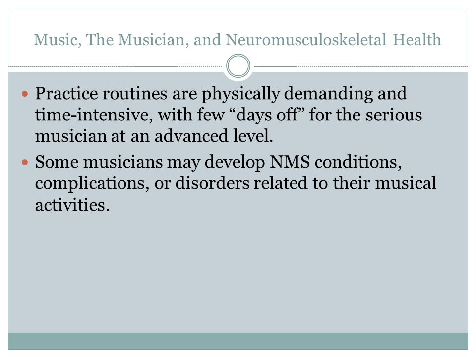 Music, The Musician, and Neuromusculoskeletal Health Practice routines are physically demanding and time-intensive, with few days off for the serious musician at an advanced level.