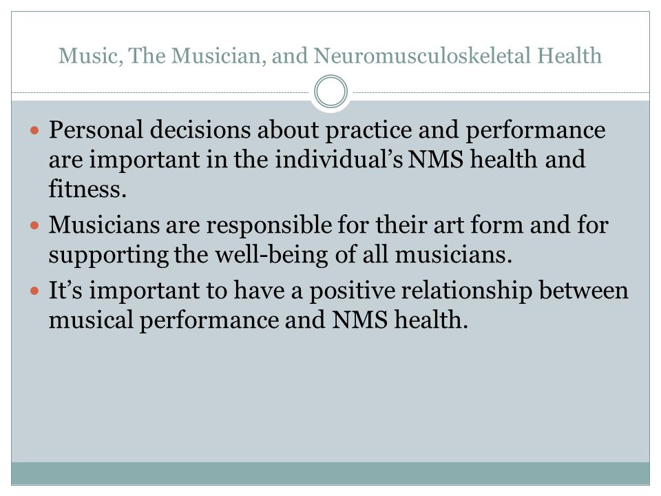 Music, The Musician, and Neuromusculoskeletal Health Personal decisions about practice and performance are important in the individual's NMS health and fitness.