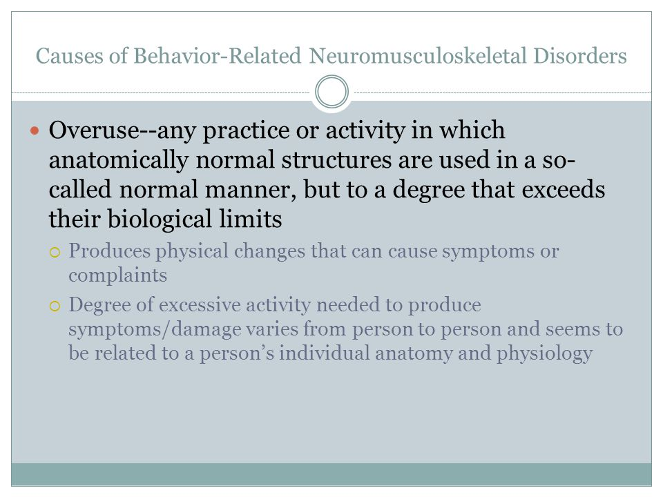Causes of Behavior-Related Neuromusculoskeletal Disorders Overuse--any practice or activity in which anatomically normal structures are used in a so- called normal manner, but to a degree that exceeds their biological limits  Produces physical changes that can cause symptoms or complaints  Degree of excessive activity needed to produce symptoms/damage varies from person to person and seems to be related to a person's individual anatomy and physiology