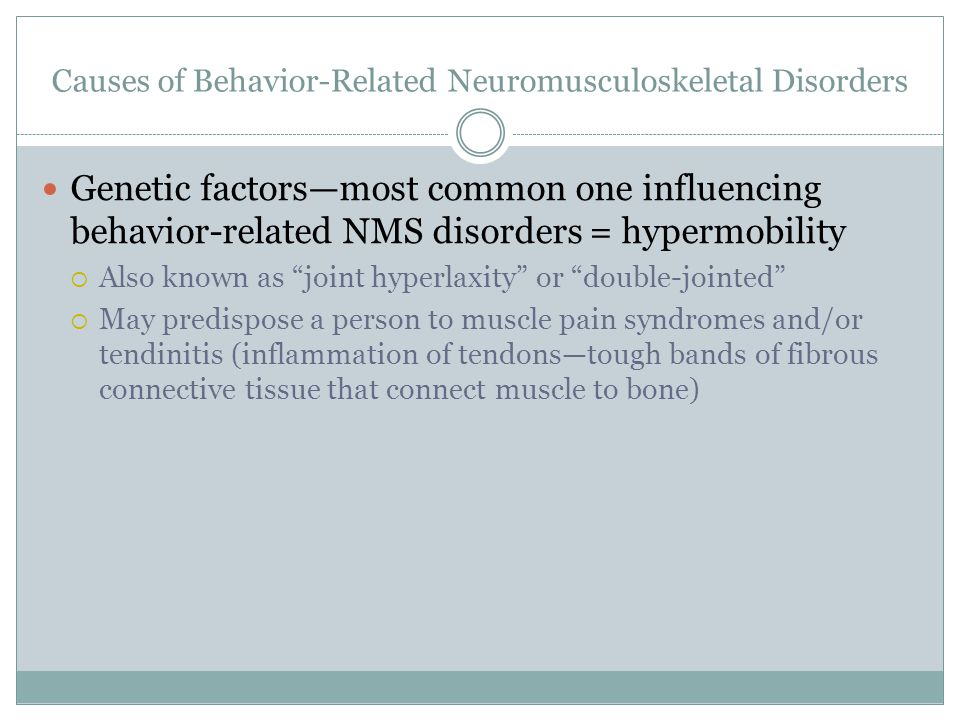 Causes of Behavior-Related Neuromusculoskeletal Disorders Genetic factors—most common one influencing behavior-related NMS disorders = hypermobility  Also known as joint hyperlaxity or double-jointed  May predispose a person to muscle pain syndromes and/or tendinitis (inflammation of tendons—tough bands of fibrous connective tissue that connect muscle to bone)