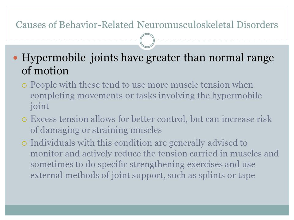 Causes of Behavior-Related Neuromusculoskeletal Disorders Hypermobile joints have greater than normal range of motion  People with these tend to use more muscle tension when completing movements or tasks involving the hypermobile joint  Excess tension allows for better control, but can increase risk of damaging or straining muscles  Individuals with this condition are generally advised to monitor and actively reduce the tension carried in muscles and sometimes to do specific strengthening exercises and use external methods of joint support, such as splints or tape