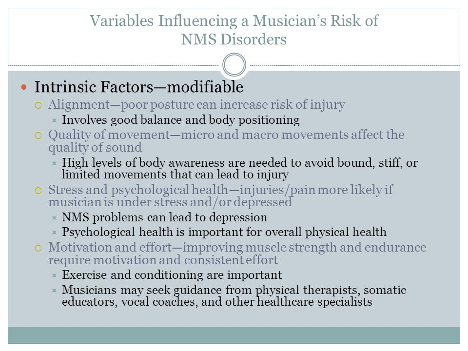 Variables Influencing a Musician's Risk of NMS Disorders Intrinsic Factors—modifiable  Alignment—poor posture can increase risk of injury  Involves good balance and body positioning  Quality of movement—micro and macro movements affect the quality of sound  High levels of body awareness are needed to avoid bound, stiff, or limited movements that can lead to injury  Stress and psychological health—injuries/pain more likely if musician is under stress and/or depressed  NMS problems can lead to depression  Psychological health is important for overall physical health  Motivation and effort—improving muscle strength and endurance require motivation and consistent effort  Exercise and conditioning are important  Musicians may seek guidance from physical therapists, somatic educators, vocal coaches, and other healthcare specialists