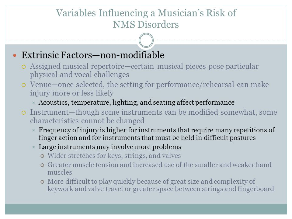 Variables Influencing a Musician's Risk of NMS Disorders Extrinsic Factors—non-modifiable  Assigned musical repertoire—certain musical pieces pose particular physical and vocal challenges  Venue—once selected, the setting for performance/rehearsal can make injury more or less likely  Acoustics, temperature, lighting, and seating affect performance  Instrument—though some instruments can be modified somewhat, some characteristics cannot be changed  Frequency of injury is higher for instruments that require many repetitions of finger action and for instruments that must be held in difficult postures  Large instruments may involve more problems Wider stretches for keys, strings, and valves Greater muscle tension and increased use of the smaller and weaker hand muscles More difficult to play quickly because of great size and complexity of keywork and valve travel or greater space between strings and fingerboard