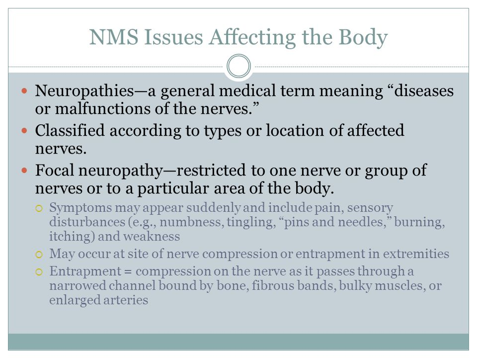NMS Issues Affecting the Body Neuropathies—a general medical term meaning diseases or malfunctions of the nerves. Classified according to types or location of affected nerves.