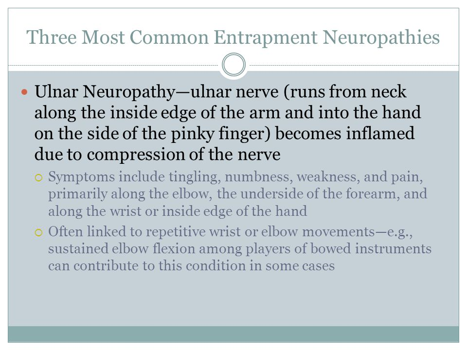Three Most Common Entrapment Neuropathies Ulnar Neuropathy—ulnar nerve (runs from neck along the inside edge of the arm and into the hand on the side of the pinky finger) becomes inflamed due to compression of the nerve  Symptoms include tingling, numbness, weakness, and pain, primarily along the elbow, the underside of the forearm, and along the wrist or inside edge of the hand  Often linked to repetitive wrist or elbow movements—e.g., sustained elbow flexion among players of bowed instruments can contribute to this condition in some cases