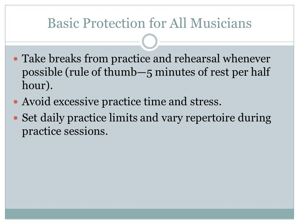 Basic Protection for All Musicians Take breaks from practice and rehearsal whenever possible (rule of thumb—5 minutes of rest per half hour).