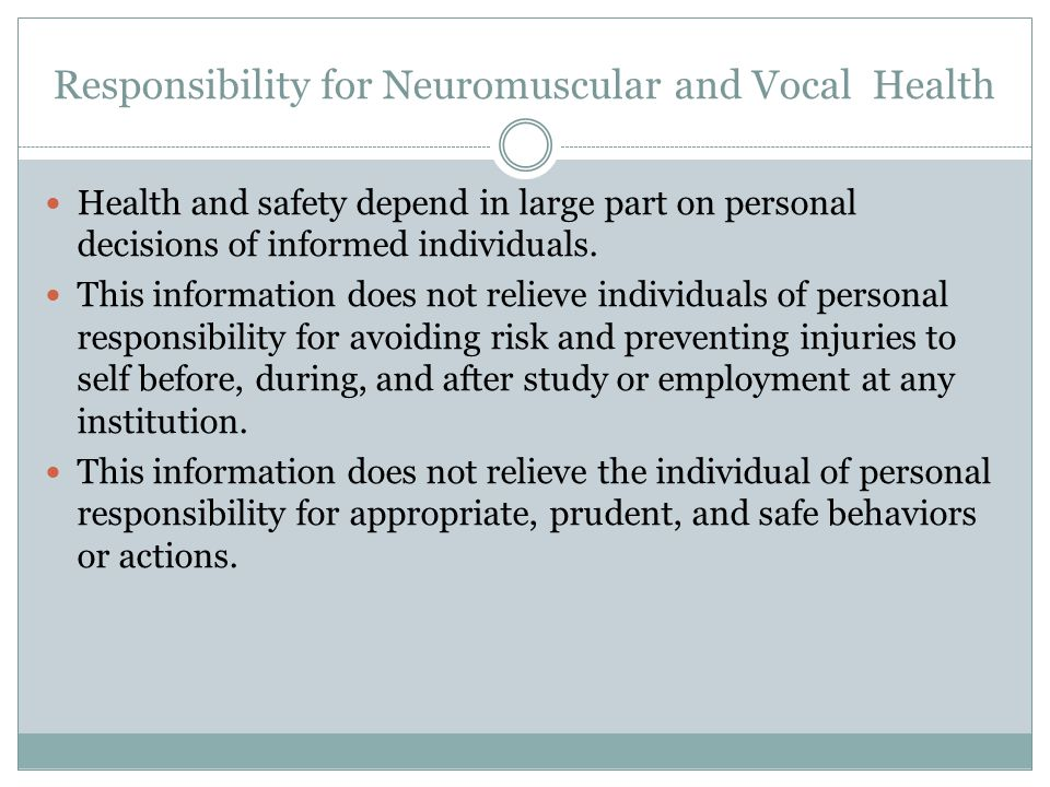 Responsibility for Neuromuscular and Vocal Health Health and safety depend in large part on personal decisions of informed individuals.