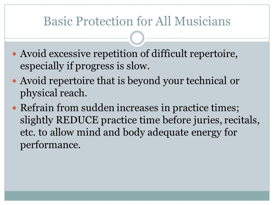 Basic Protection for All Musicians Avoid excessive repetition of difficult repertoire, especially if progress is slow.