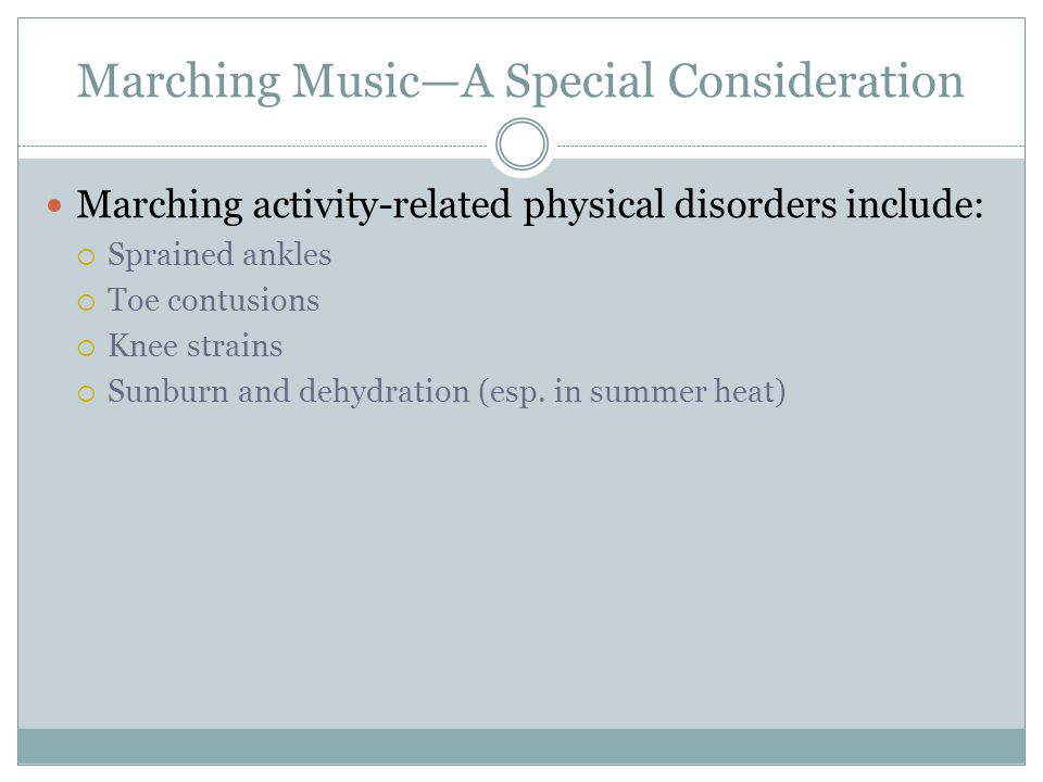 Marching Music—A Special Consideration Marching activity-related physical disorders include:  Sprained ankles  Toe contusions  Knee strains  Sunburn and dehydration (esp.
