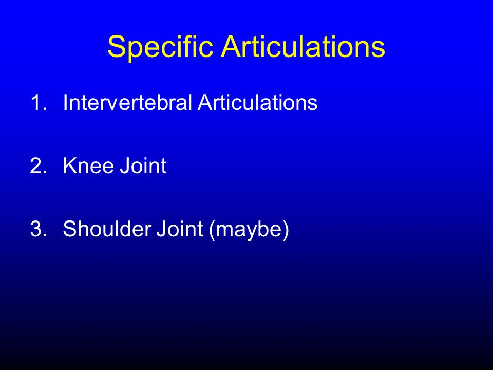 Specific Articulations 1.Intervertebral Articulations 2.Knee Joint 3.Shoulder Joint (maybe)
