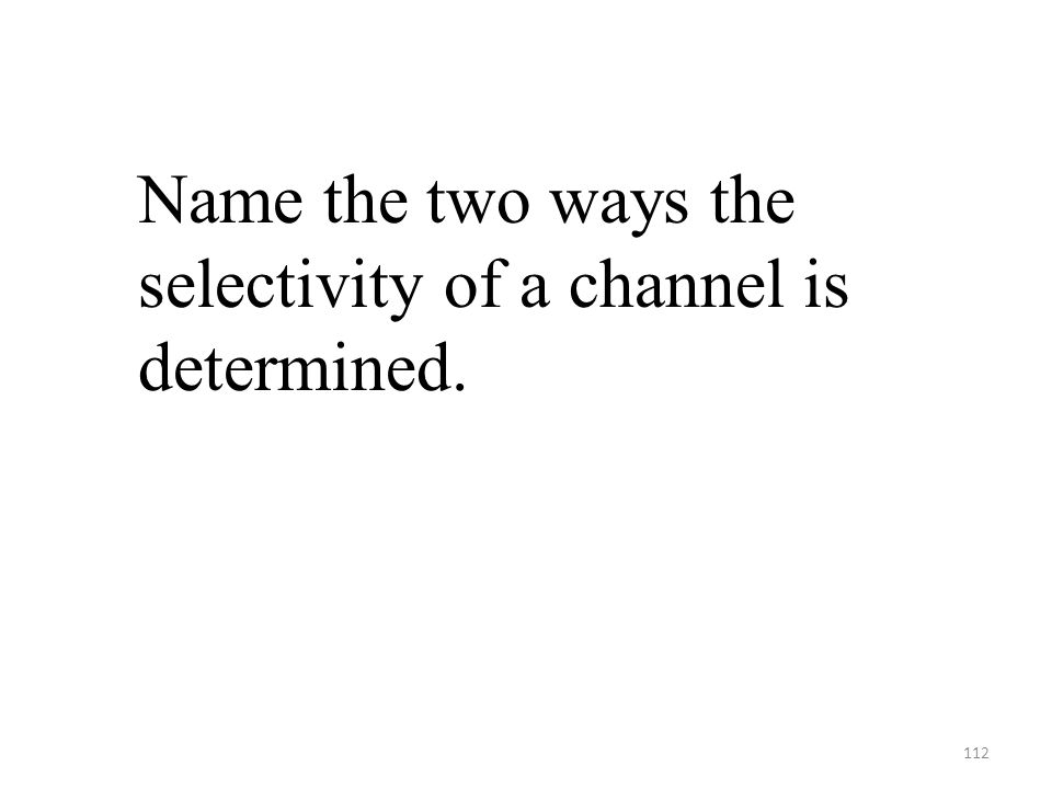 112 Name the two ways the selectivity of a channel is determined.