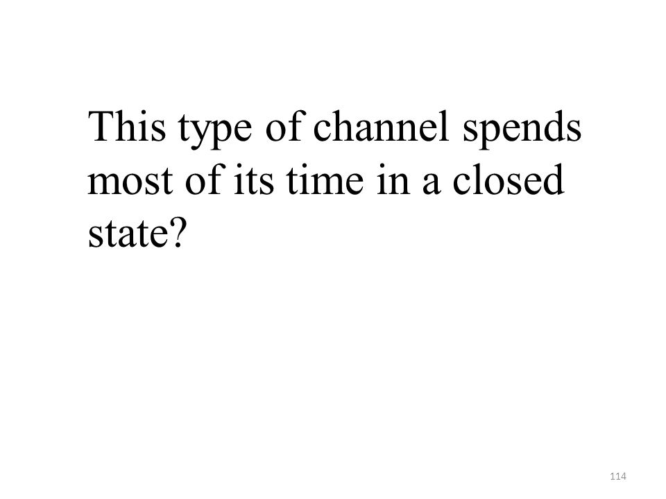 114 This type of channel spends most of its time in a closed state?