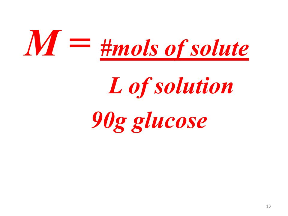 13 M = #mols of solute L of solution 90g glucose