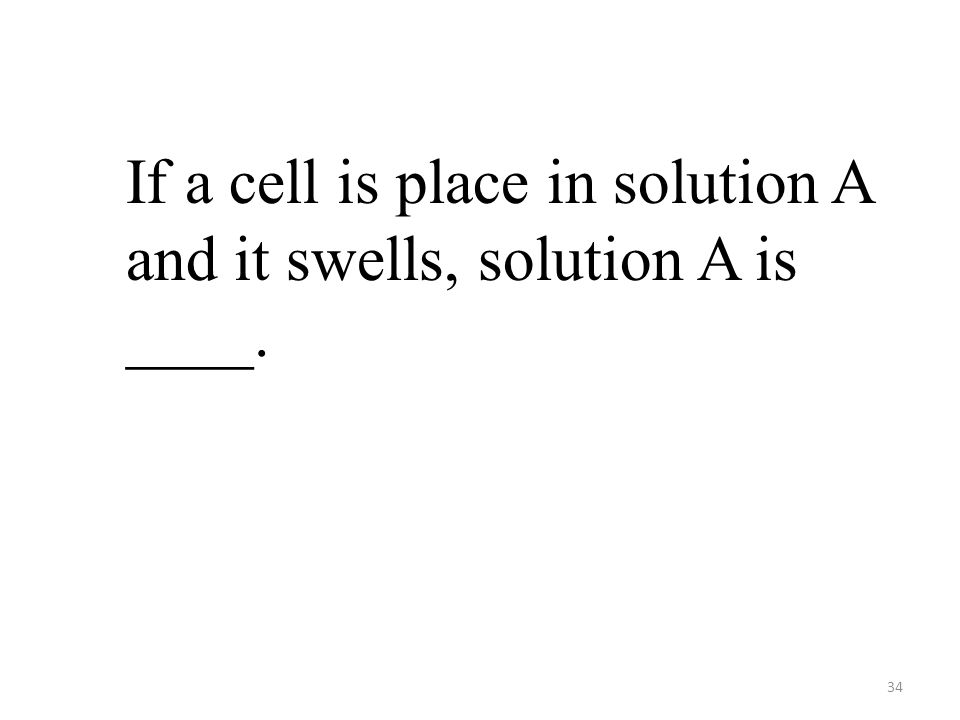 34 If a cell is place in solution A and it swells, solution A is ____.