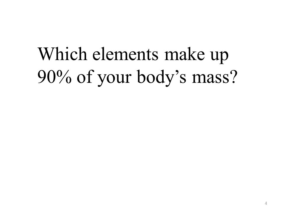 4 Which elements make up 90% of your body's mass?