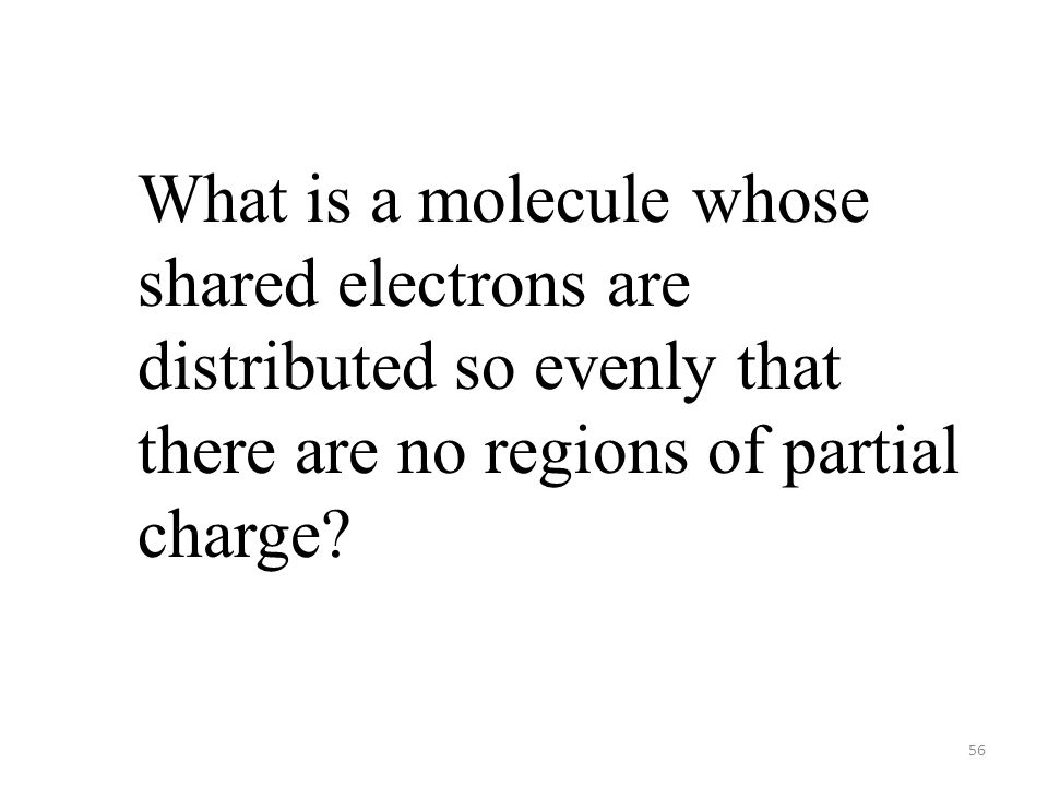 56 What is a molecule whose shared electrons are distributed so evenly that there are no regions of partial charge?