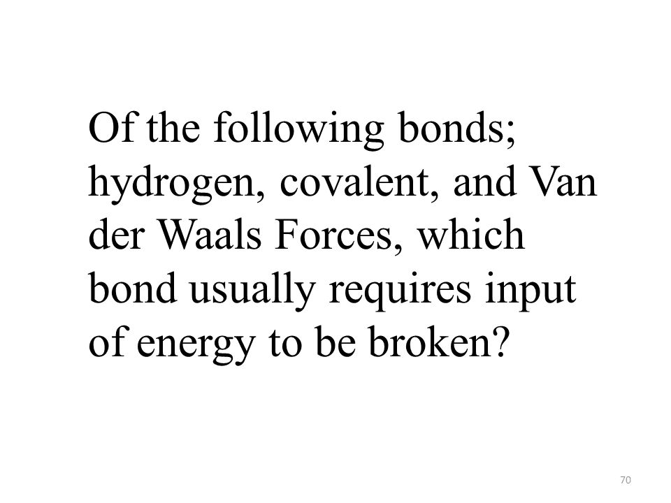 70 Of the following bonds; hydrogen, covalent, and Van der Waals Forces, which bond usually requires input of energy to be broken?