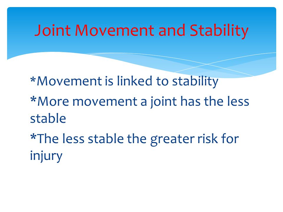 * Movement is linked to stability *More movement a joint has the less stable *The less stable the greater risk for injury Joint Movement and Stability