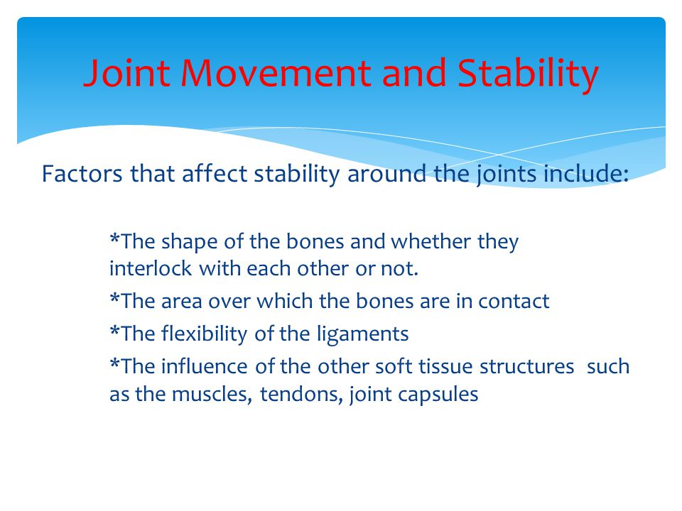 Factors that affect stability around the joints include: *The shape of the bones and whether they interlock with each other or not. *The area over whi