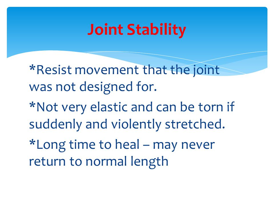 *Resist movement that the joint was not designed for. *Not very elastic and can be torn if suddenly and violently stretched. *Long time to heal – may