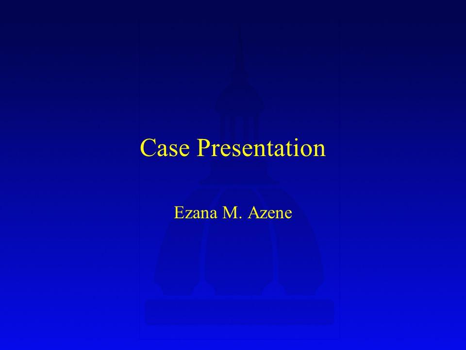 Case Presentation Ezana M. Azene