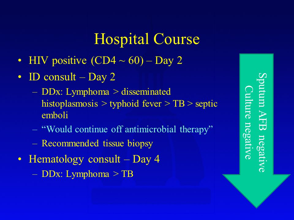 Hospital Course HIV positive (CD4 ~ 60) – Day 2 ID consult – Day 2 –DDx: Lymphoma > disseminated histoplasmosis > typhoid fever > TB > septic emboli – Would continue off antimicrobial therapy –Recommended tissue biopsy Hematology consult – Day 4 –DDx: Lymphoma > TB Sputum AFB negative Culture negative