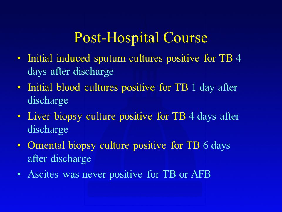 Post-Hospital Course Initial induced sputum cultures positive for TB 4 days after discharge Initial blood cultures positive for TB 1 day after discharge Liver biopsy culture positive for TB 4 days after discharge Omental biopsy culture positive for TB 6 days after discharge Ascites was never positive for TB or AFB
