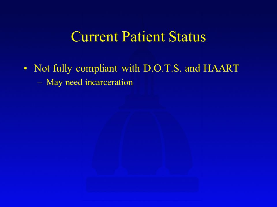 Current Patient Status Not fully compliant with D.O.T.S. and HAART –May need incarceration