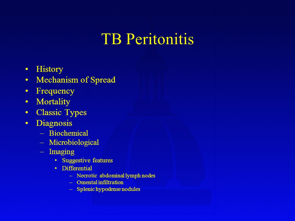 TB Peritonitis History Mechanism of Spread Frequency Mortality Classic Types Diagnosis –Biochemical –Microbiological –Imaging Suggestive features Differential –Necrotic abdominal lymph nodes –Omental infiltration –Splenic hypodense nodules