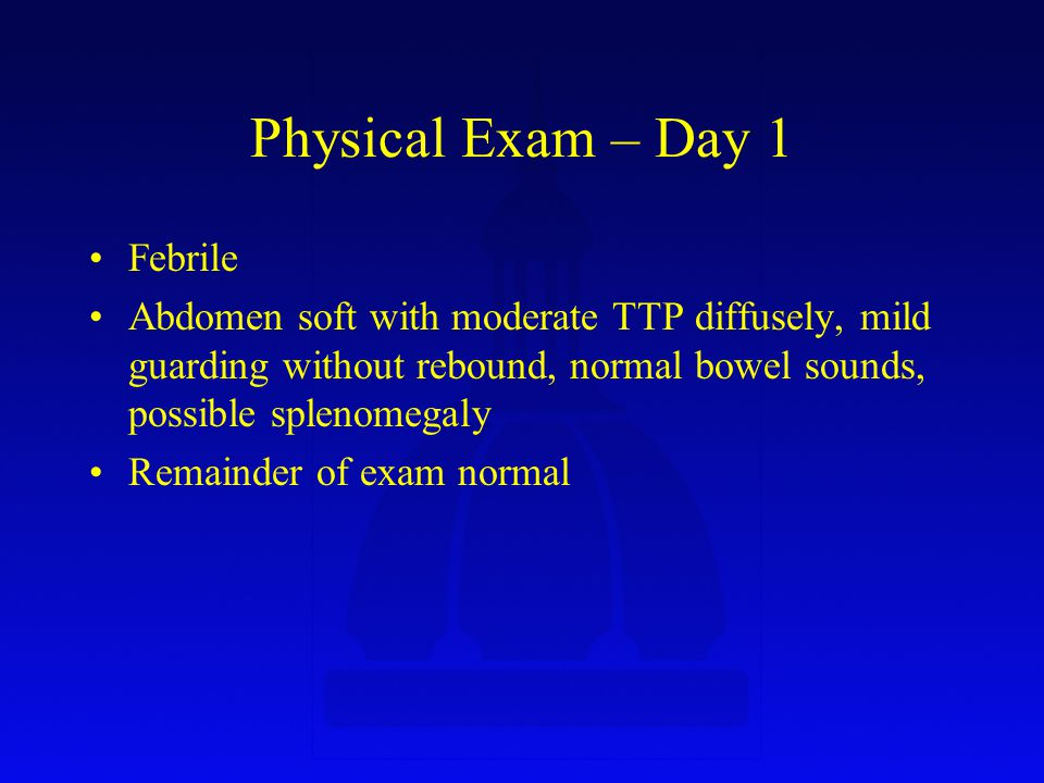 Physical Exam – Day 1 Febrile Abdomen soft with moderate TTP diffusely, mild guarding without rebound, normal bowel sounds, possible splenomegaly Remainder of exam normal