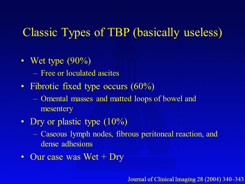 Classic Types of TBP (basically useless) Wet type (90%) –Free or loculated ascites Fibrotic fixed type occurs (60%) –Omental masses and matted loops of bowel and mesentery Dry or plastic type (10%) –Caseous lymph nodes, fibrous peritoneal reaction, and dense adhesions Our case was Wet + Dry Journal of Clinical Imaging 28 (2004) 340–343