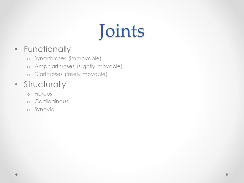 Joints Functionally o Synarthroses (immovable) o Amphiarthroses (slightly movable) o Diarthroses (freely movable) Structurally o Fibrous o Cartilagino