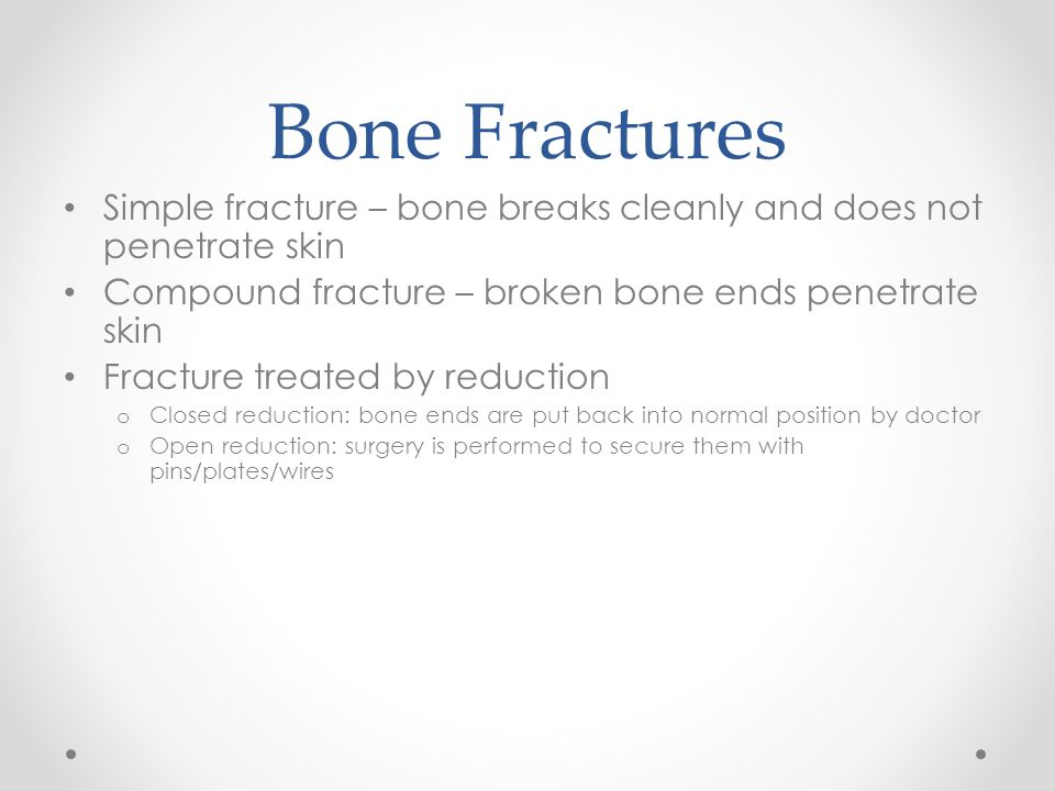 Bone Fractures Simple fracture – bone breaks cleanly and does not penetrate skin Compound fracture – broken bone ends penetrate skin Fracture treated