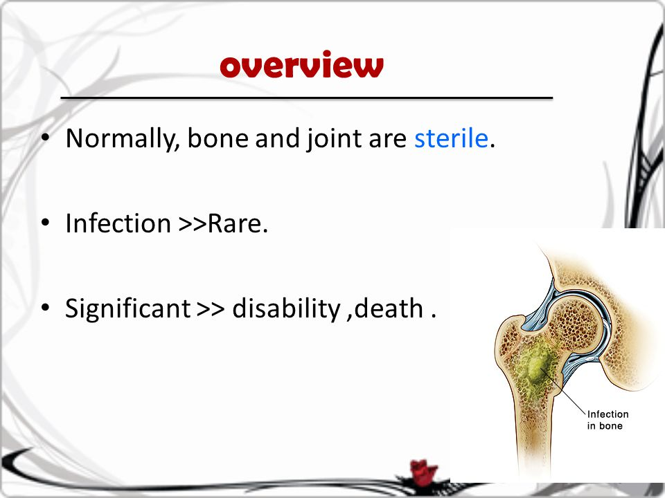 overview Normally, bone and joint are sterile. Infection >>Rare. Significant >> disability,death.