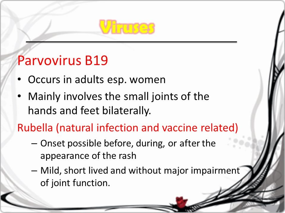 Parvovirus B19 Occurs in adults esp. women Mainly involves the small joints of the hands and feet bilaterally. Rubella (natural infection and vaccine