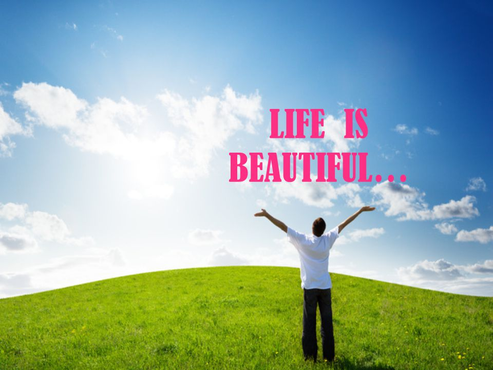 LIFE IS BEAUTIFUL…