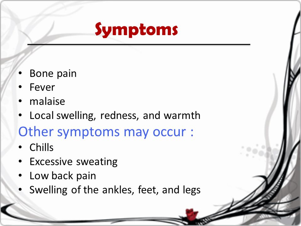 Symptoms Bone pain Fever malaise Local swelling, redness, and warmth Other symptoms may occur : Chills Excessive sweating Low back pain Swelling of th