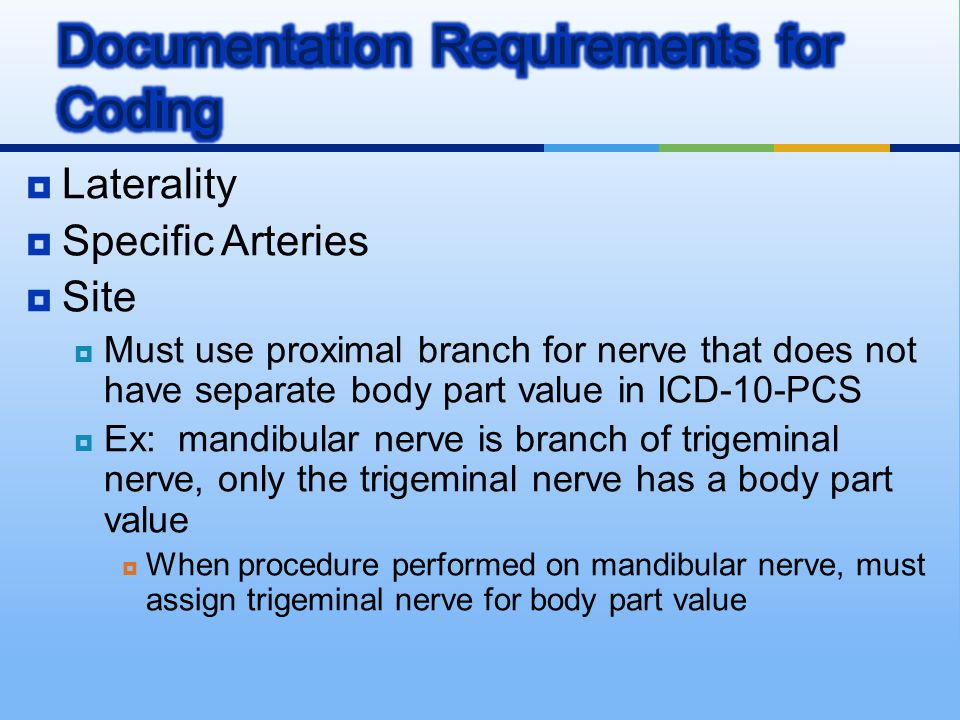  Laterality  Specific Arteries  Site  Must use proximal branch for nerve that does not have separate body part value in ICD-10-PCS  Ex: mandibula