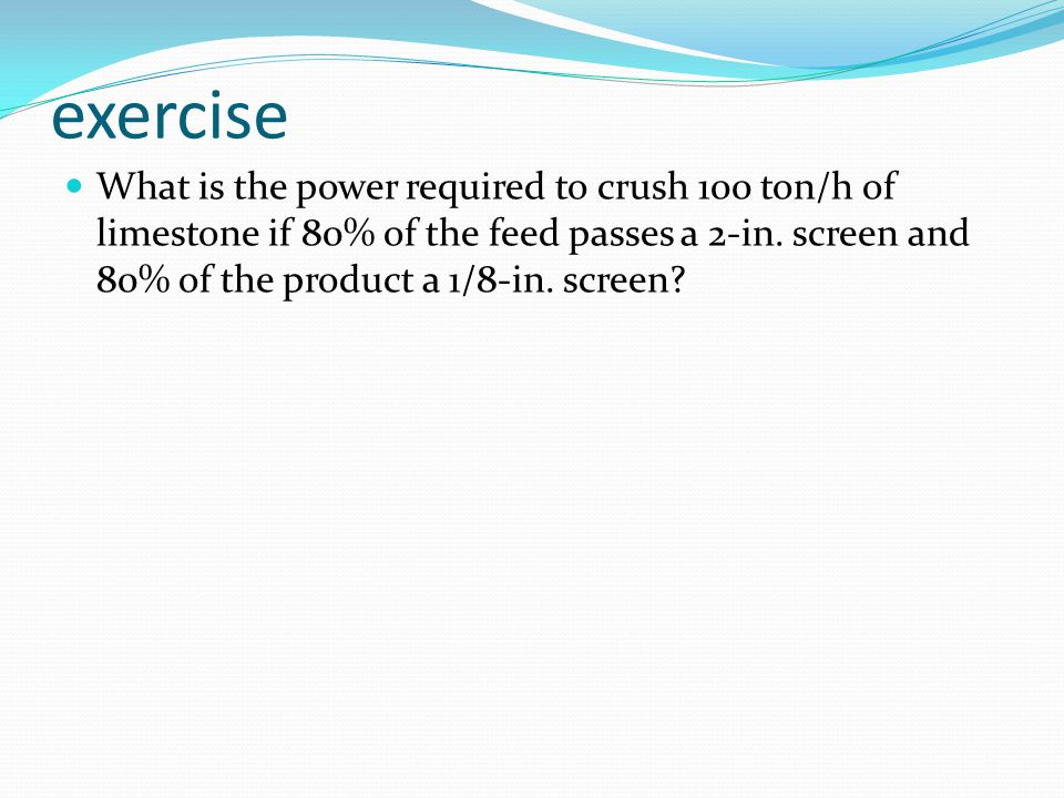 exercise What is the power required to crush 100 ton/h of limestone if 80% of the feed passes a 2-in.