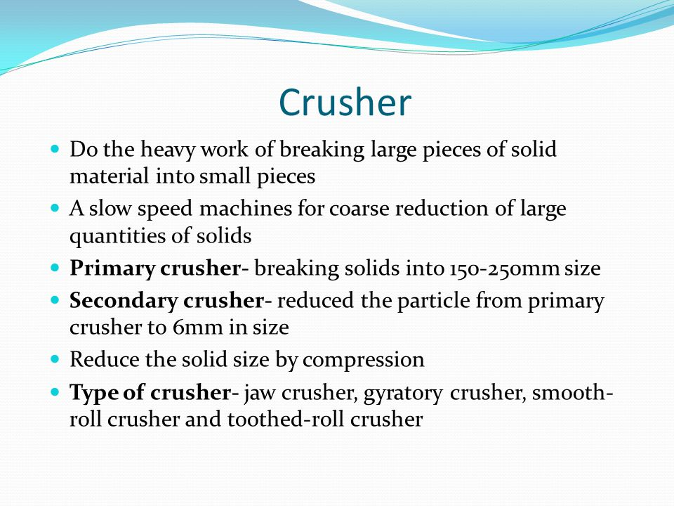 Crusher Do the heavy work of breaking large pieces of solid material into small pieces A slow speed machines for coarse reduction of large quantities of solids Primary crusher- breaking solids into 150-250mm size Secondary crusher- reduced the particle from primary crusher to 6mm in size Reduce the solid size by compression Type of crusher- jaw crusher, gyratory crusher, smooth- roll crusher and toothed-roll crusher