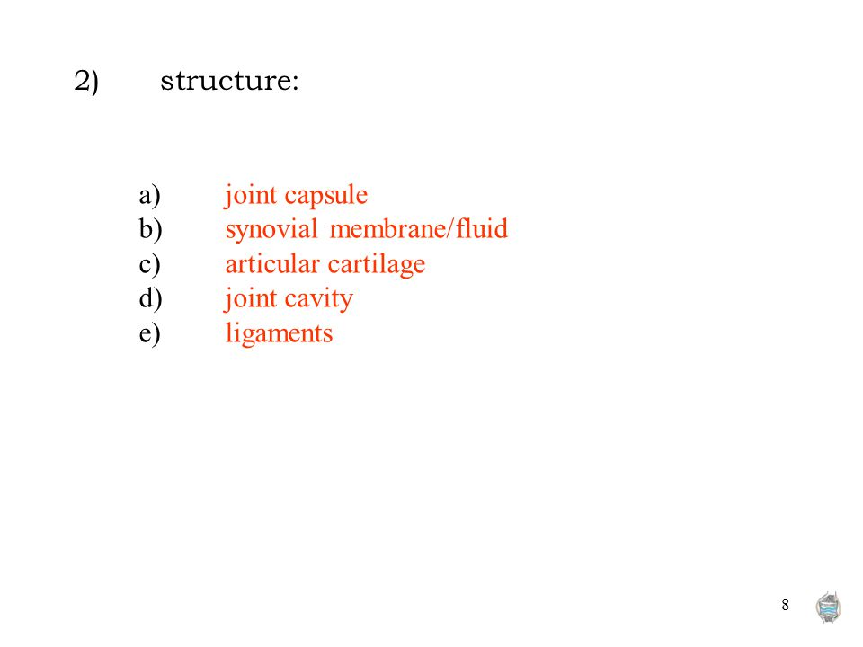 8 2)structure: a)joint capsule b)synovial membrane/fluid c)articular cartilage d)joint cavity e)ligaments