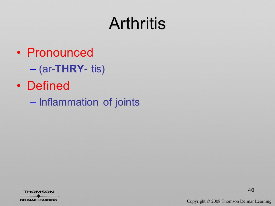 40 Arthritis Pronounced –(ar-THRY- tis) Defined –Inflammation of joints