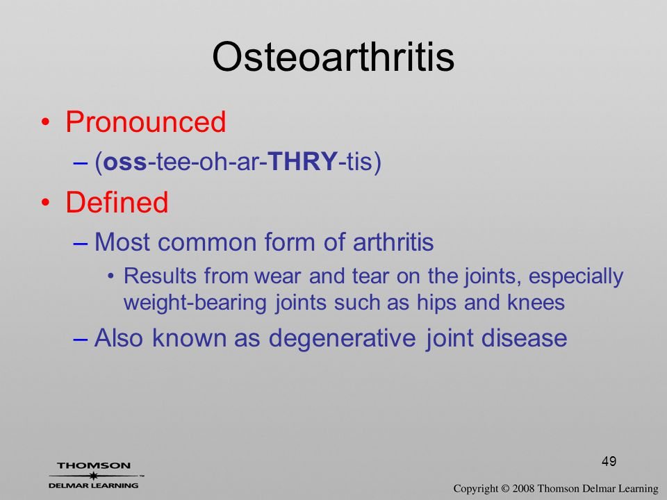 49 Osteoarthritis Pronounced –(oss-tee-oh-ar-THRY-tis) Defined –Most common form of arthritis Results from wear and tear on the joints, especially weight-bearing joints such as hips and knees –Also known as degenerative joint disease