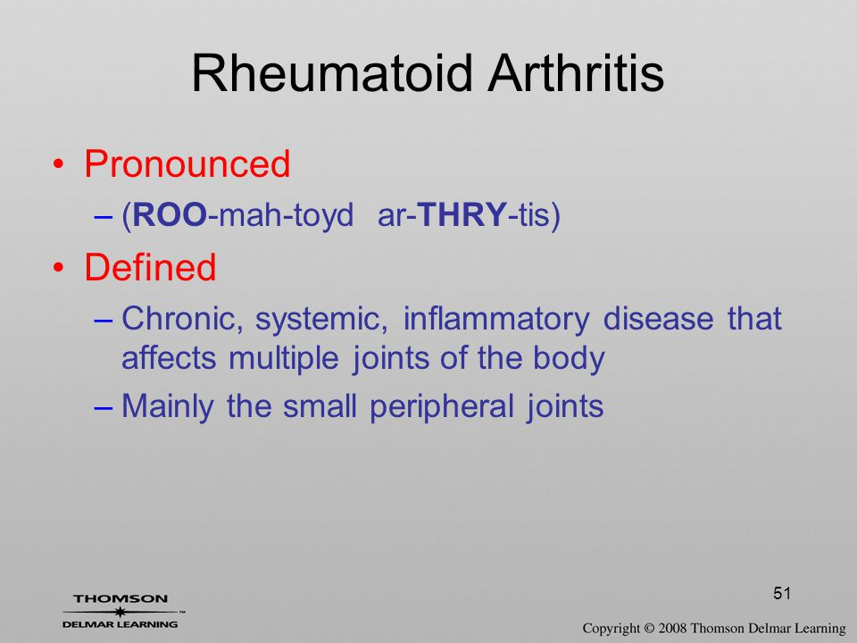 51 Rheumatoid Arthritis Pronounced –(ROO-mah-toyd ar-THRY-tis) Defined –Chronic, systemic, inflammatory disease that affects multiple joints of the body –Mainly the small peripheral joints