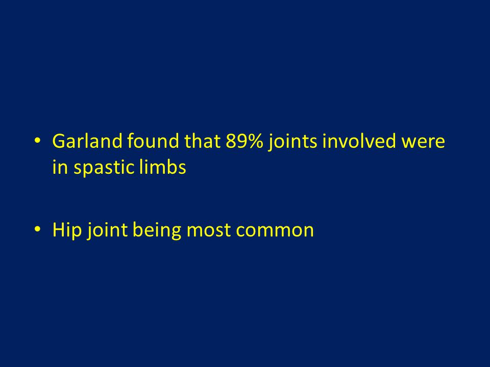 Garland found that 89% joints involved were in spastic limbs Hip joint being most common