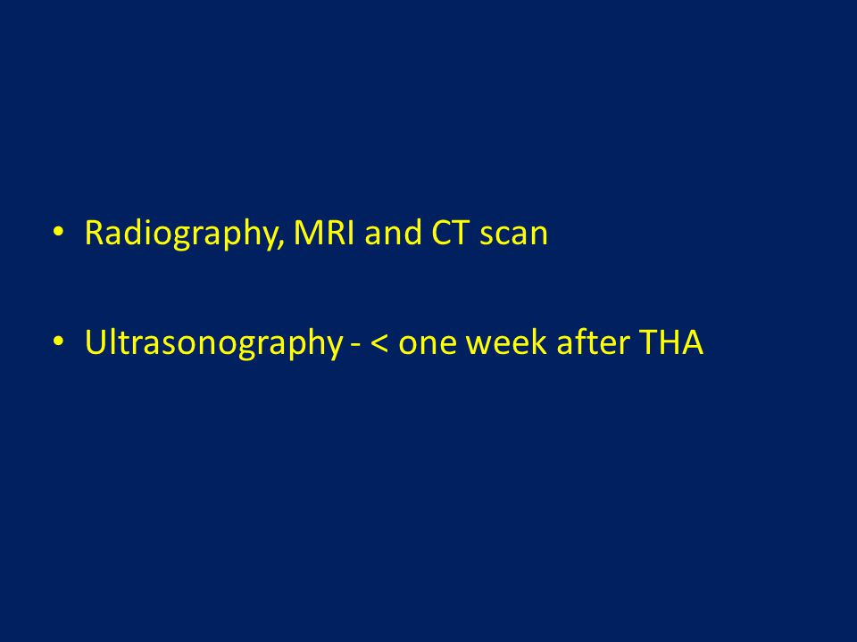 Radiography, MRI and CT scan Ultrasonography - < one week after THA