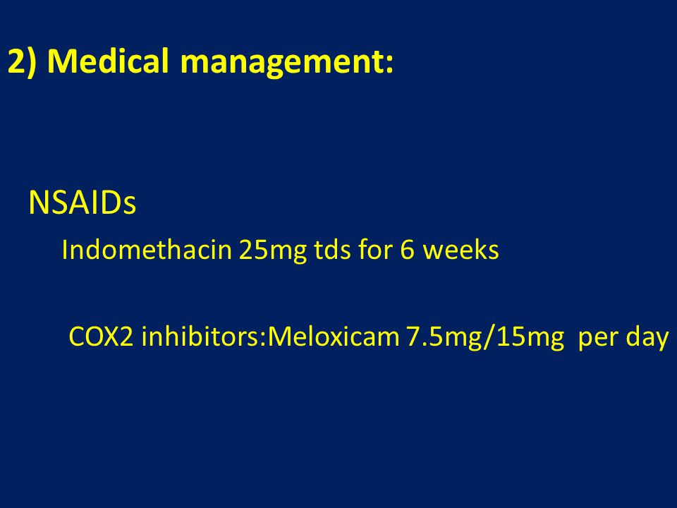 2) Medical management: NSAIDs Indomethacin 25mg tds for 6 weeks COX2 inhibitors:Meloxicam 7.5mg/15mg per day