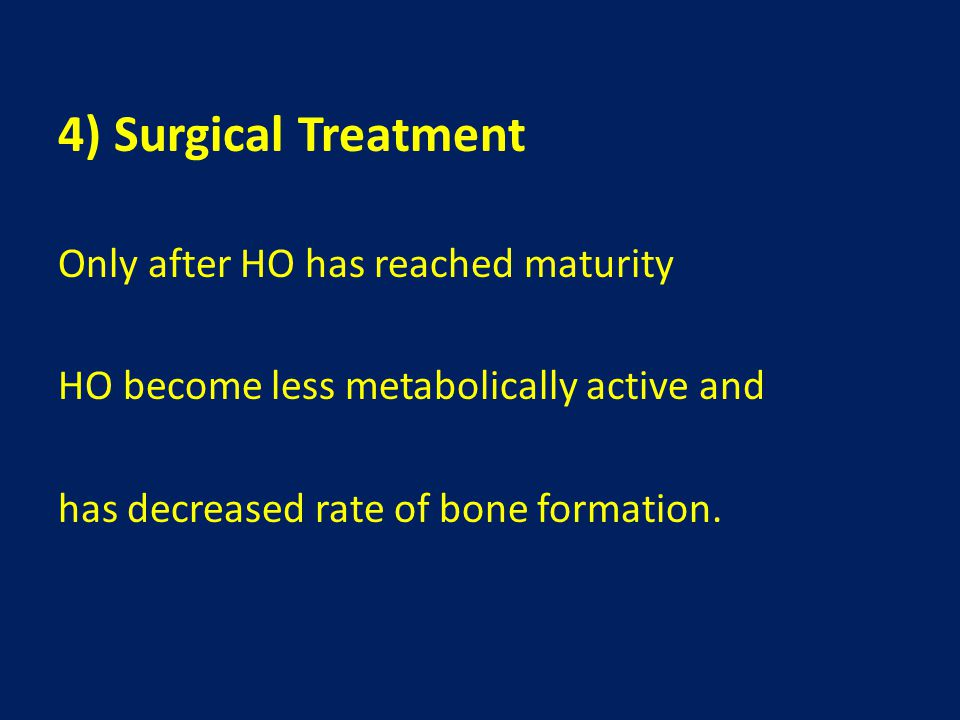 4) Surgical Treatment Only after HO has reached maturity HO become less metabolically active and has decreased rate of bone formation.